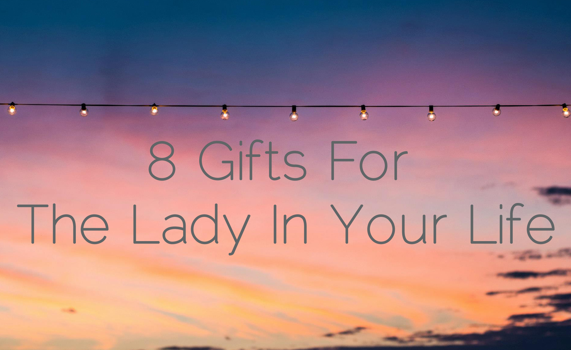 8 Gifts For The Lady In Your Life
